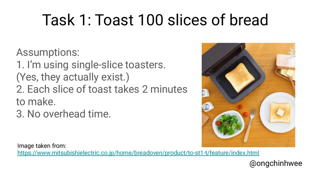 Task 1: Toast 100 slices of bread Assumptions: ...