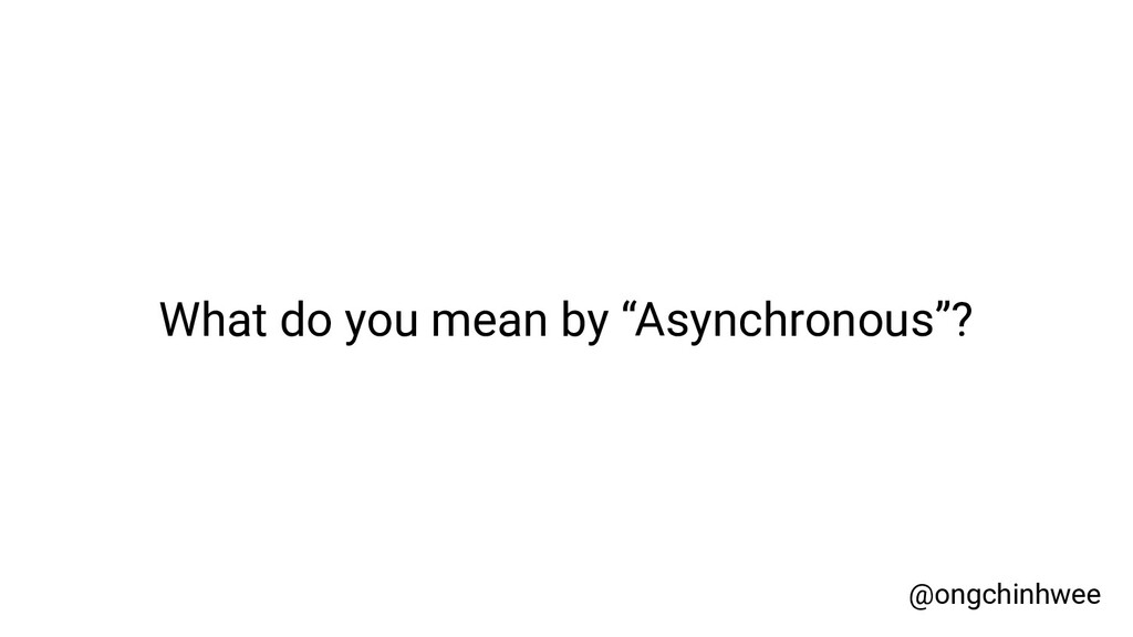 """What do you mean by """"Asynchronous""""? @ongchinhwee"""