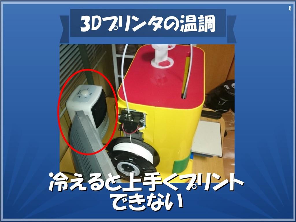 6 3Dプリンタの温調 冷えると上手くプリント 冷えると上手くプリント できない できない