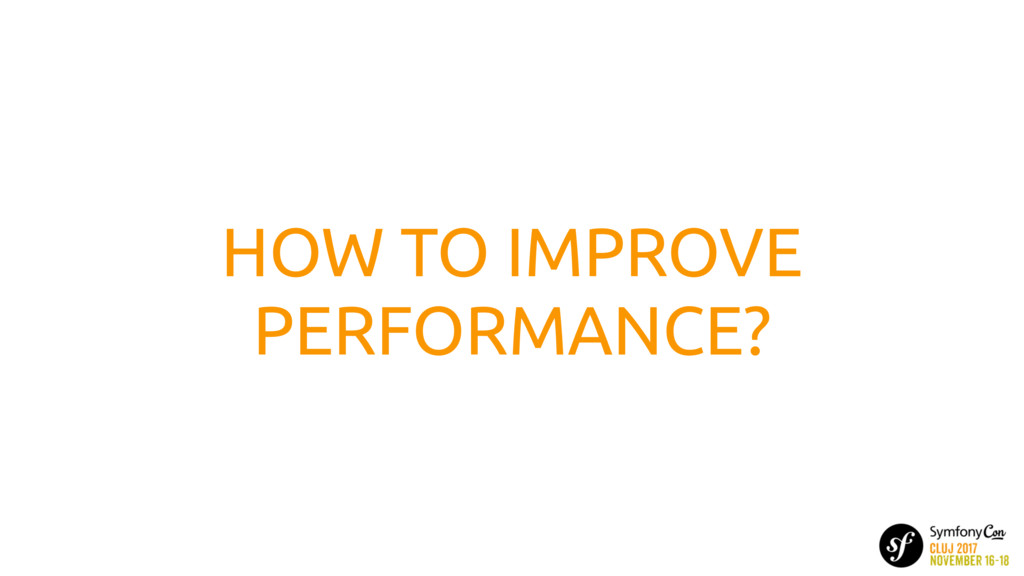 HOW TO IMPROVE PERFORMANCE?