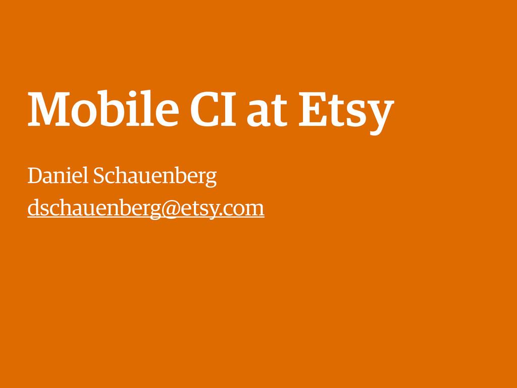 Mobile CI at Etsy Daniel Schauenberg dschauenbe...