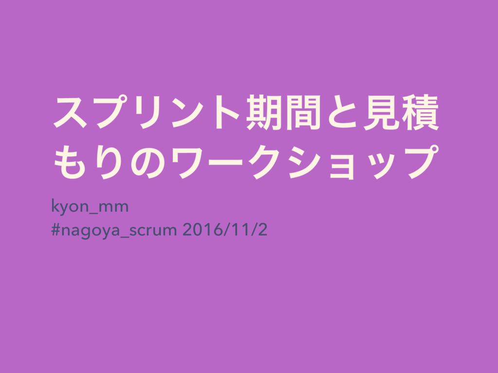 εϓϦϯτظؒͱݟੵ ΓͷϫʔΫγϣοϓ kyon_mm #nagoya_scrum 201...