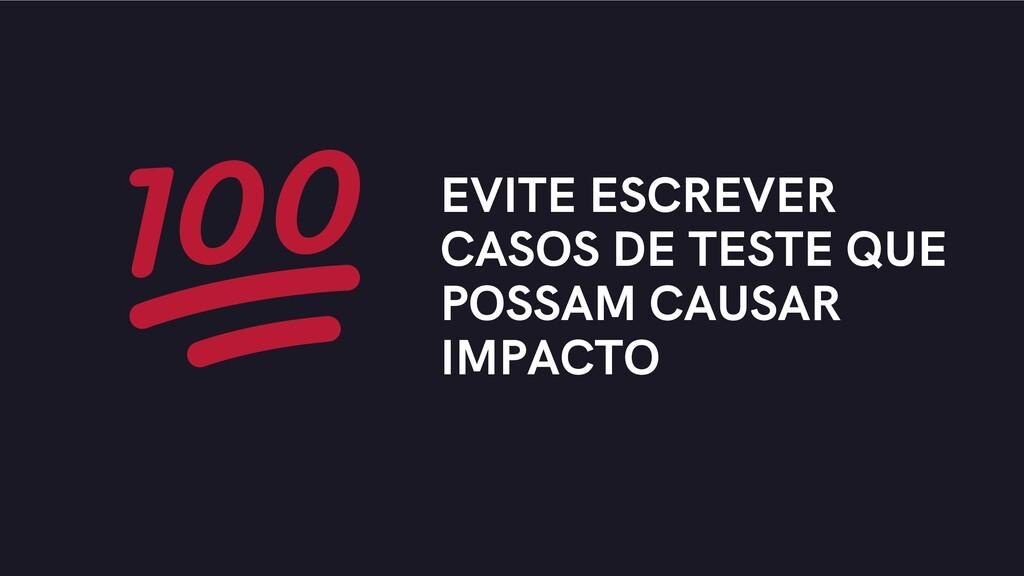 EVITE ESCREVER CASOS DE TESTE QUE POSSAM CAUSAR...