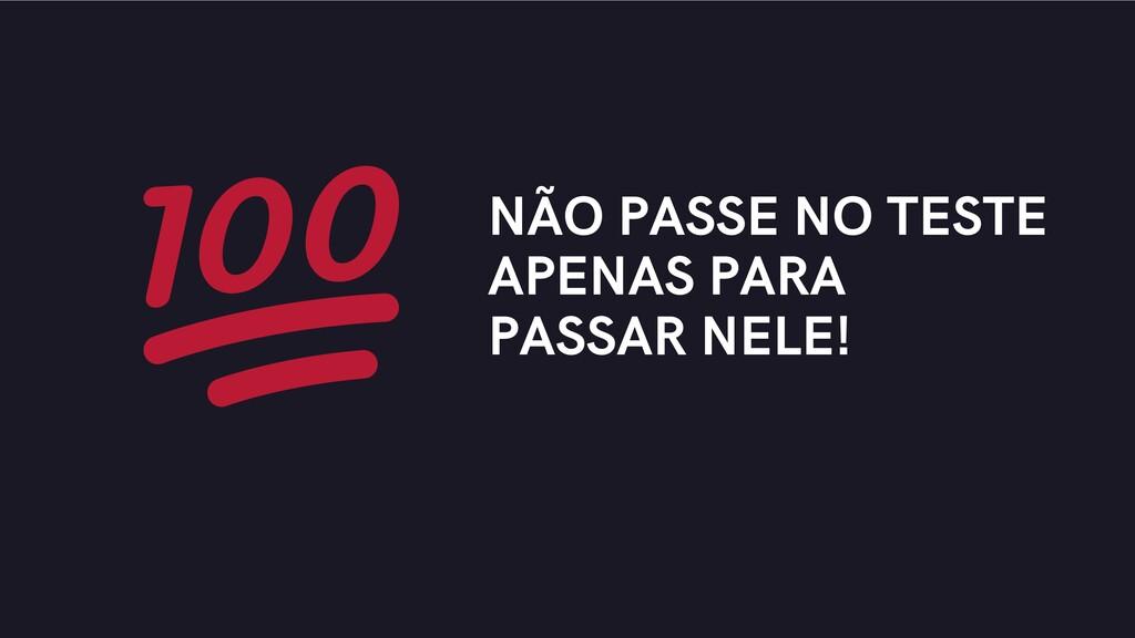 NÃO PASSE NO TESTE APENAS PARA PASSAR NELE!