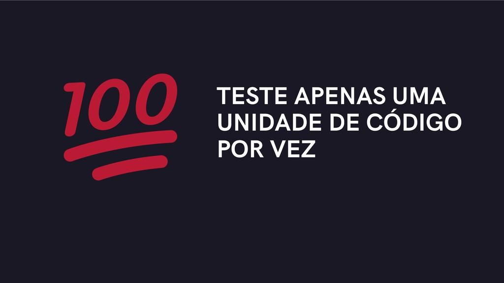 TESTE APENAS UMA UNIDADE DE CÓDIGO POR VEZ