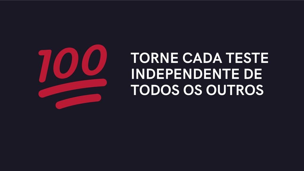 TORNE CADA TESTE INDEPENDENTE DE TODOS OS OUTROS