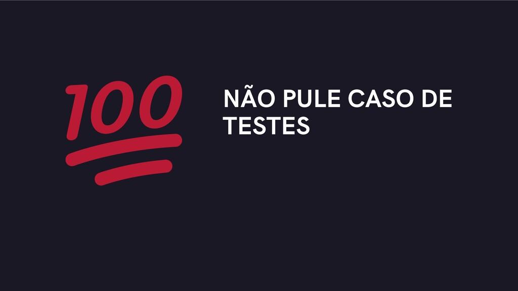 NÃO PULE CASO DE TESTES