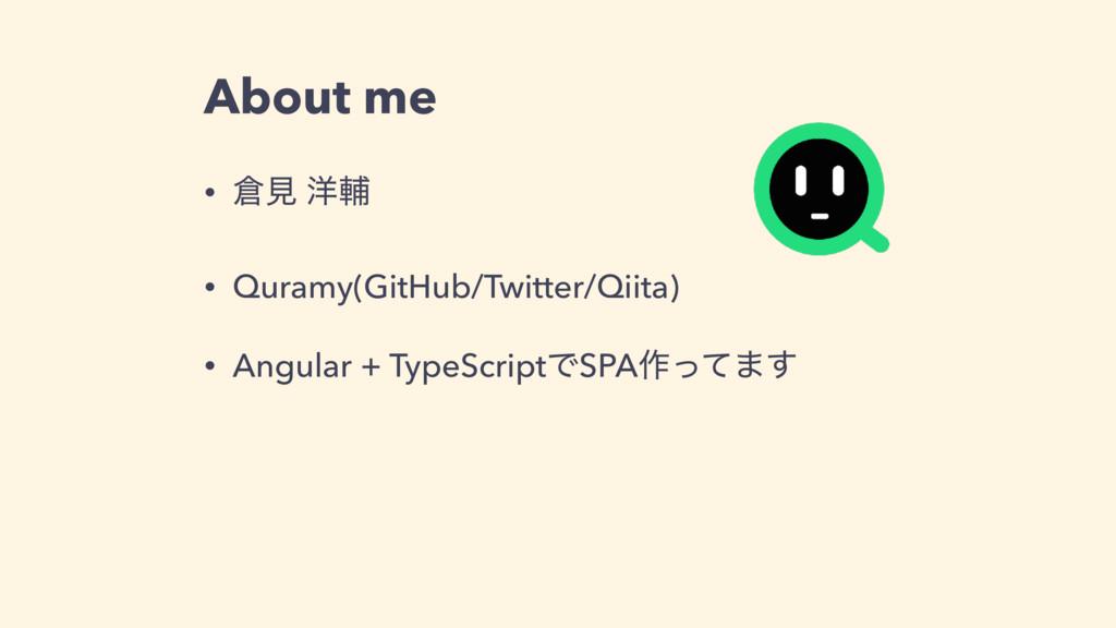 About me • ݟ ༸ี • Quramy(GitHub/Twitter/Qiita)...
