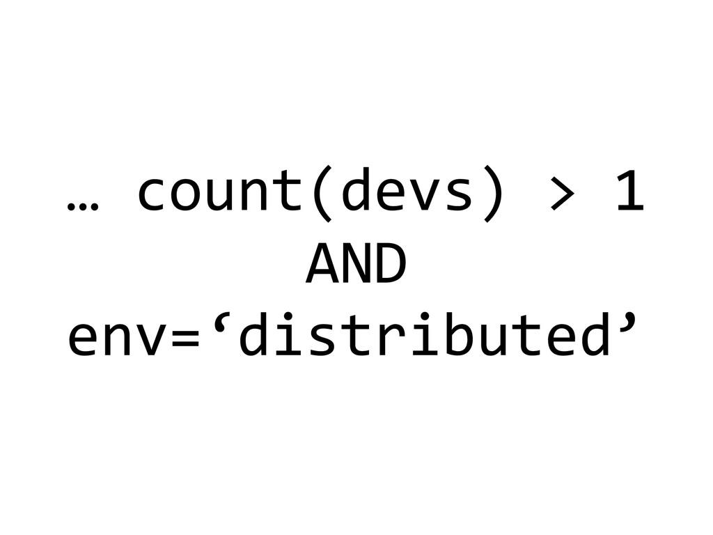 … count(devs) > 1  AND  env='dis...