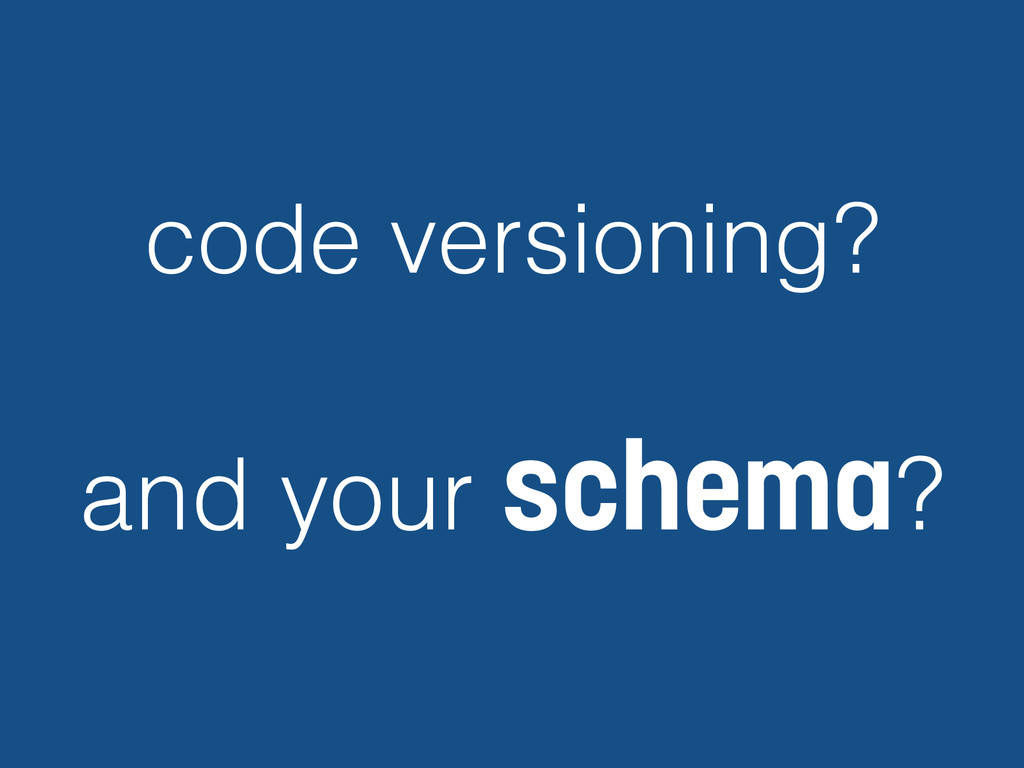 code versioning? and your schema?