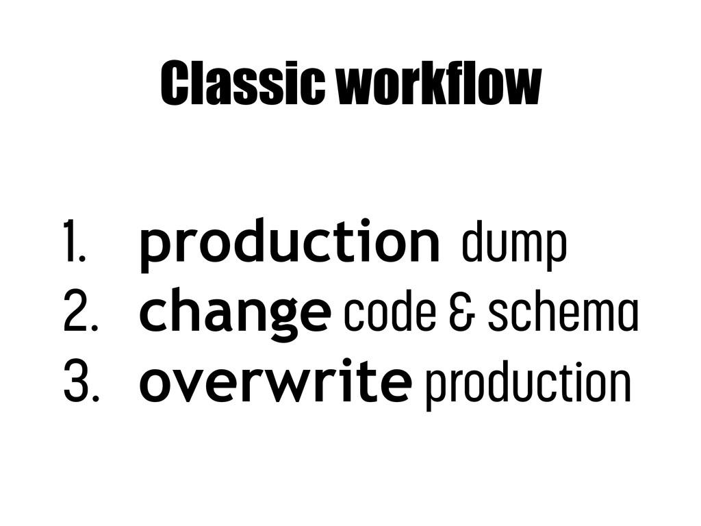Classic workflow 1. production dump 2. change c...