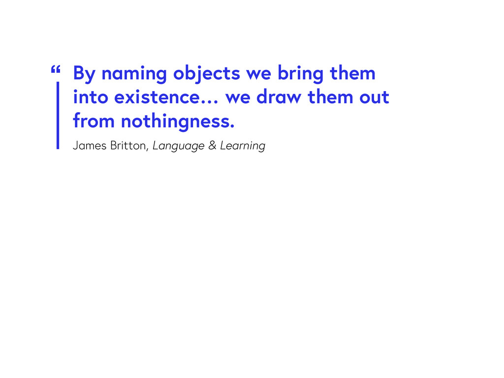 By naming objects we bring them into existence…...