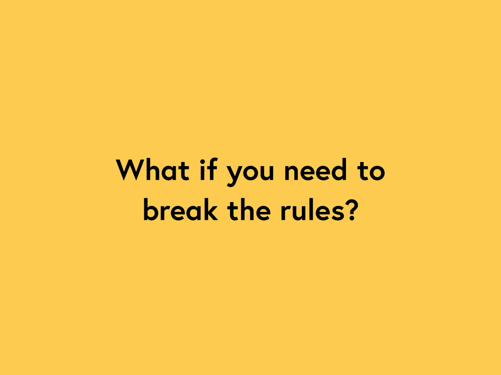 What if you need to break the rules?