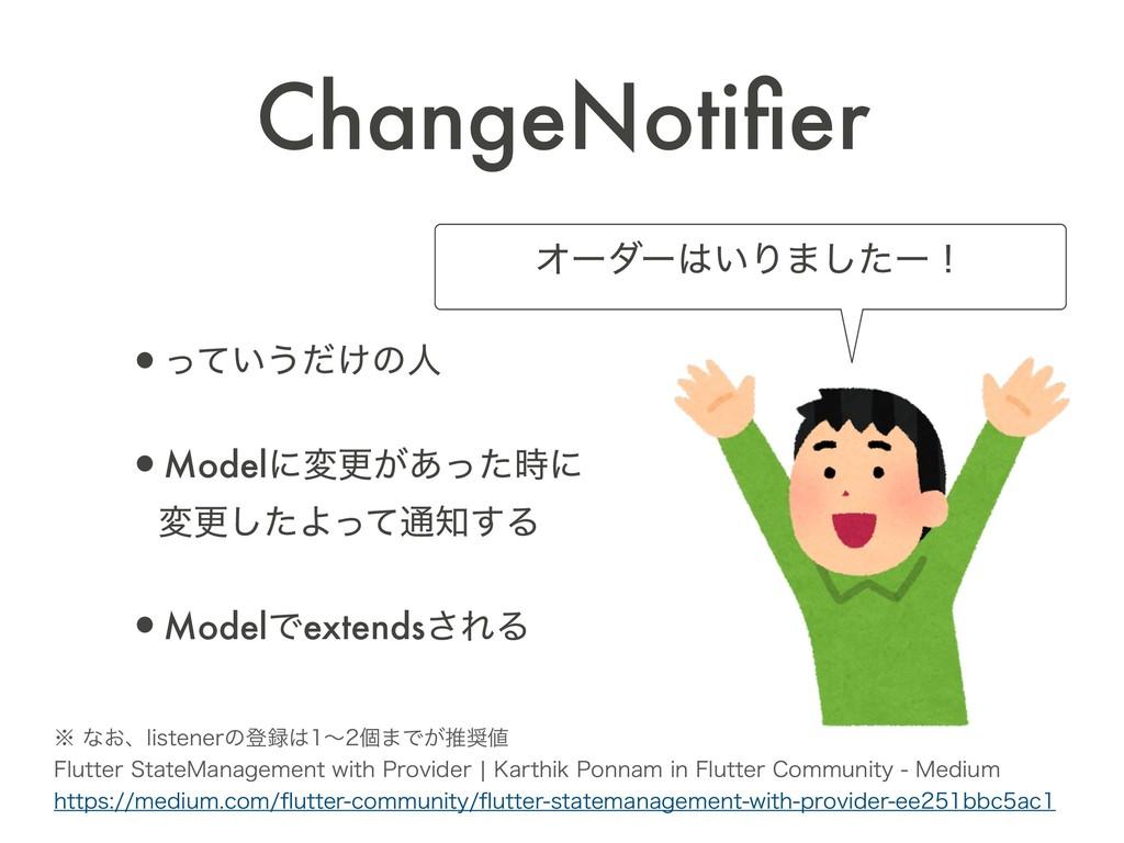 ChangeNotifier •͍ͬͯ͏͚ͩͷਓ •Modelʹมߋ͕͋ͬͨʹ มߋͨ͠Αͬ...