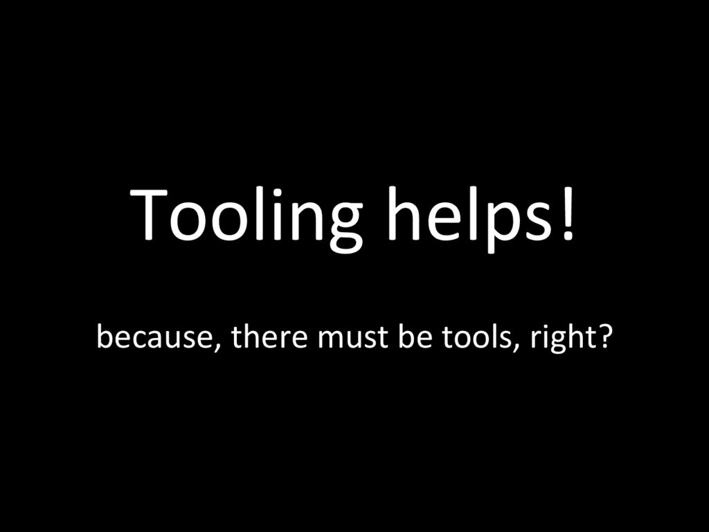 Tooling helps! because, there must be tools, ri...