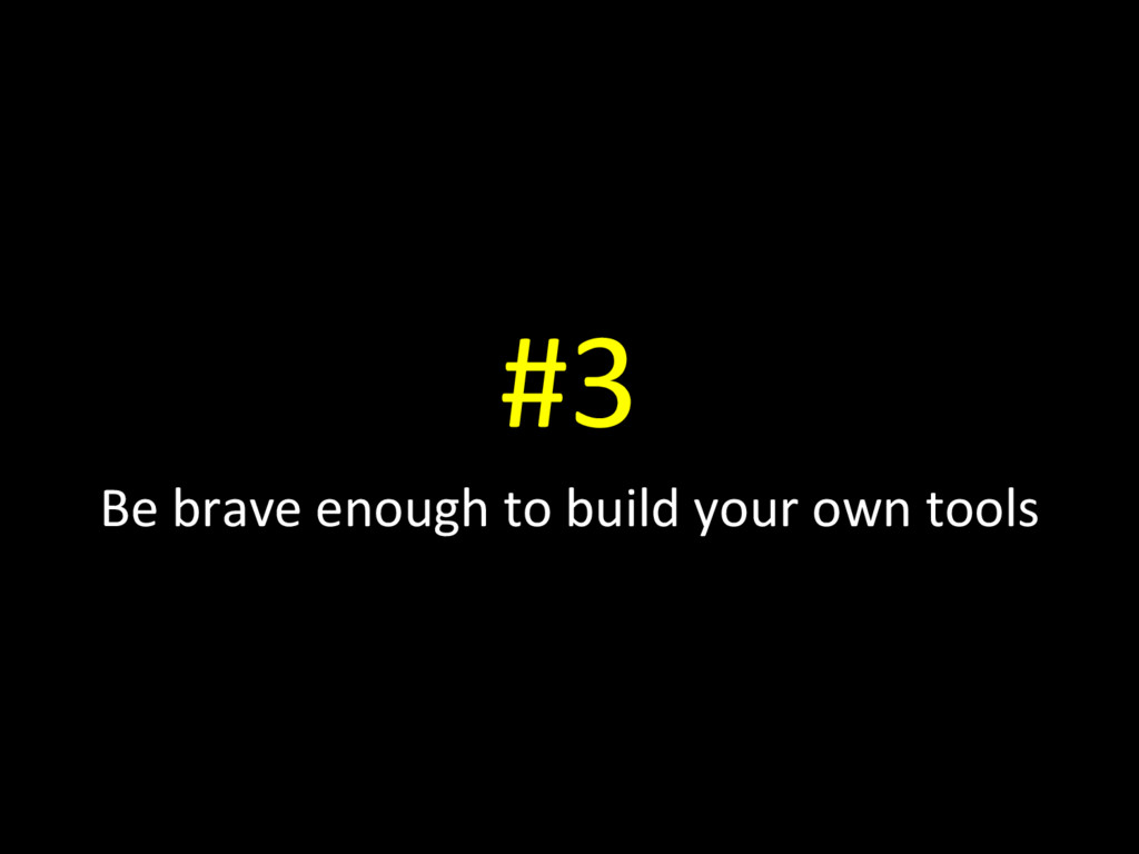 #3 Be brave enough to build your own tools