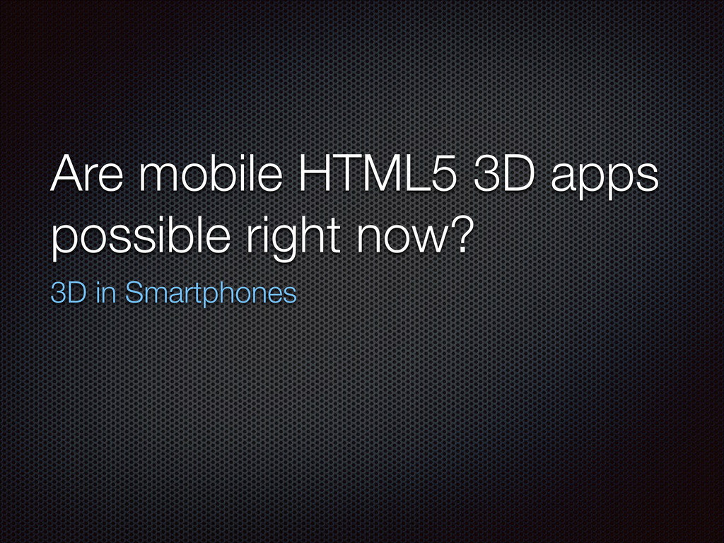 Are mobile HTML5 3D apps possible right now? 3D...