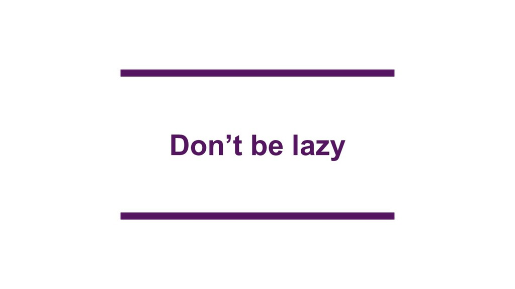 Don't be lazy
