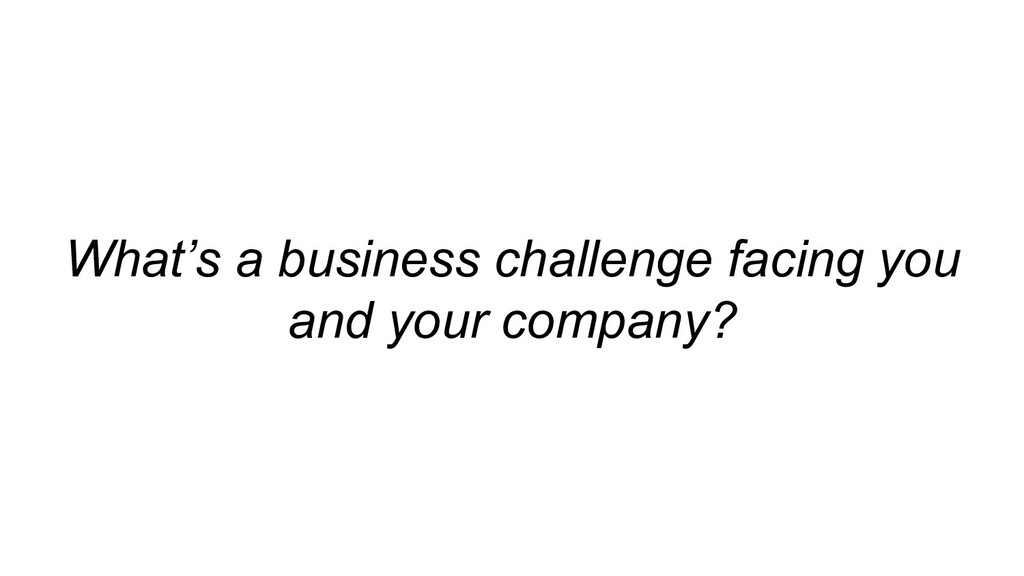 What's a business challenge facing you and your...