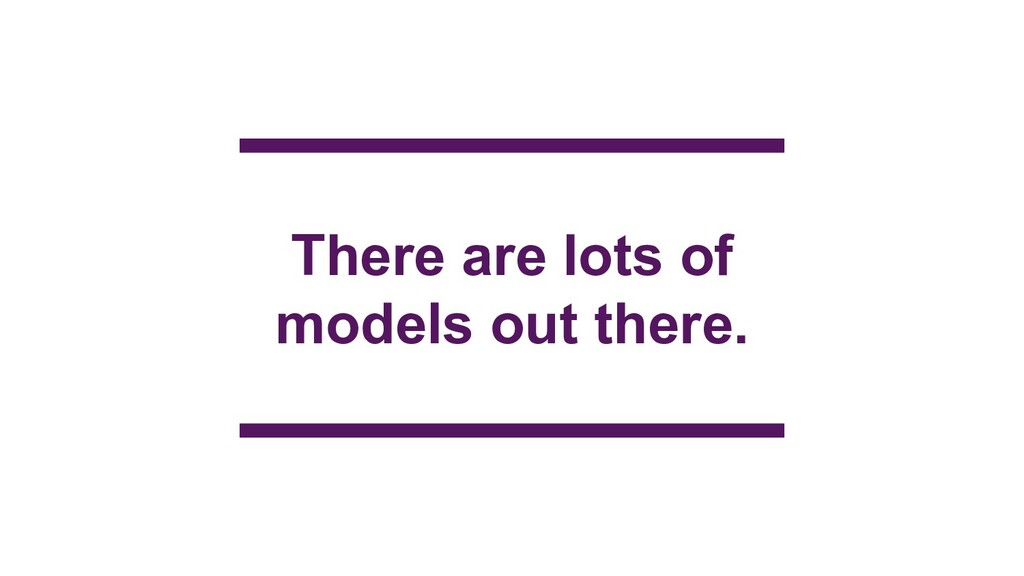 There are lots of models out there.