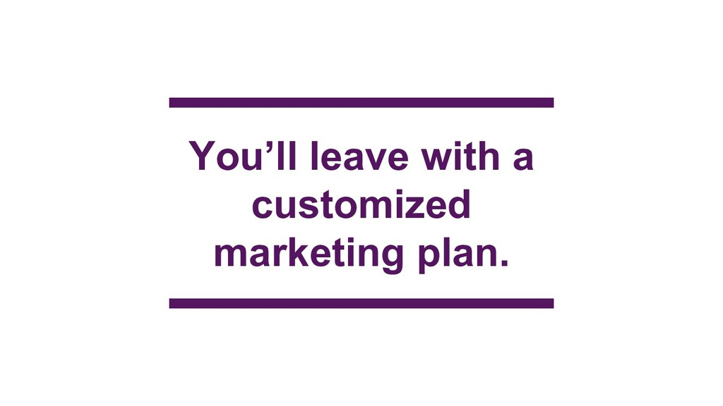 You'll leave with a customized marketing plan.
