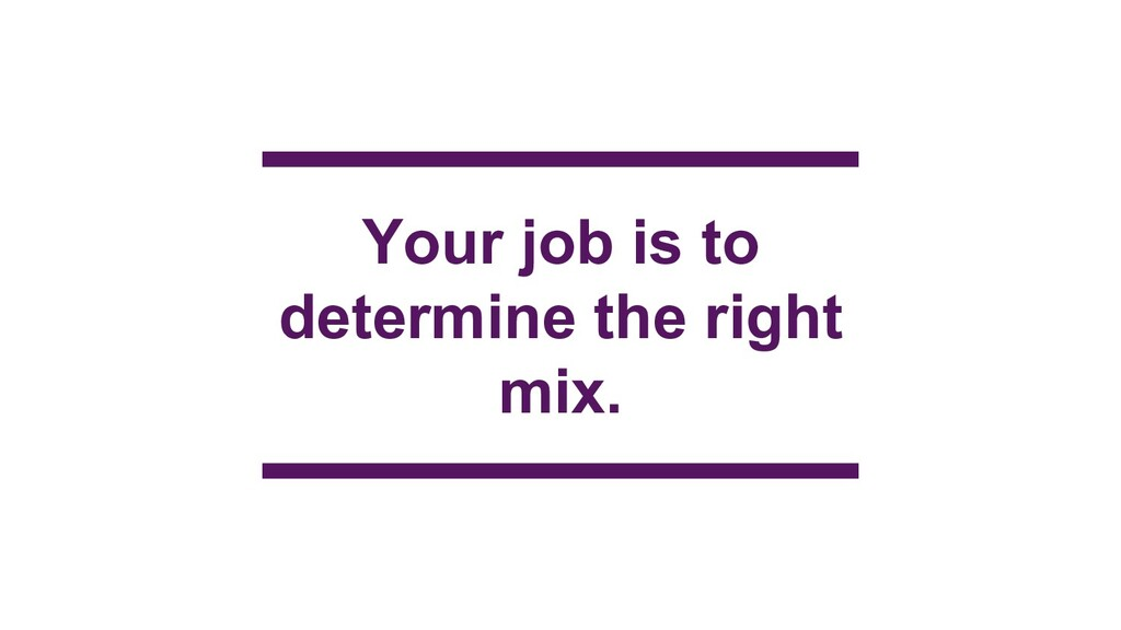 Your job is to determine the right mix.