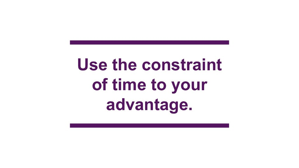 Use the constraint of time to your advantage.