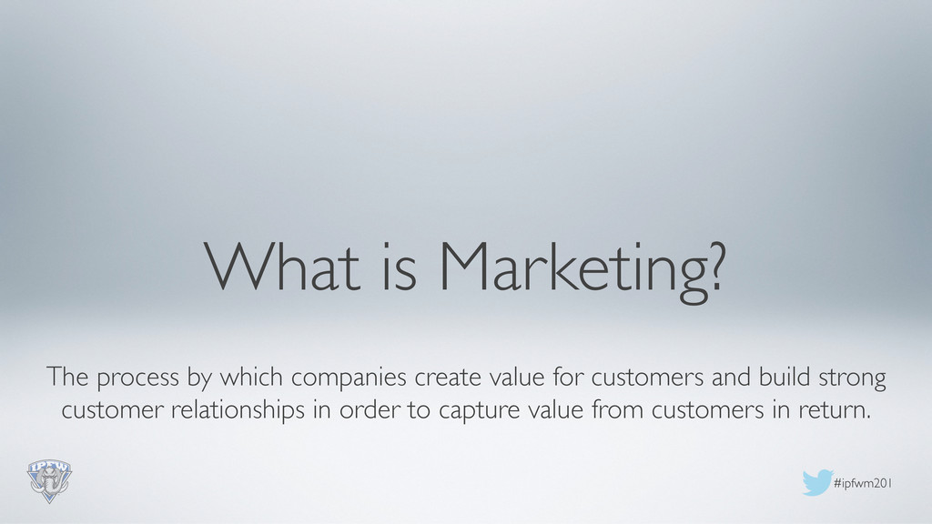 #ipfwm201  What is Marketing?  The process ...