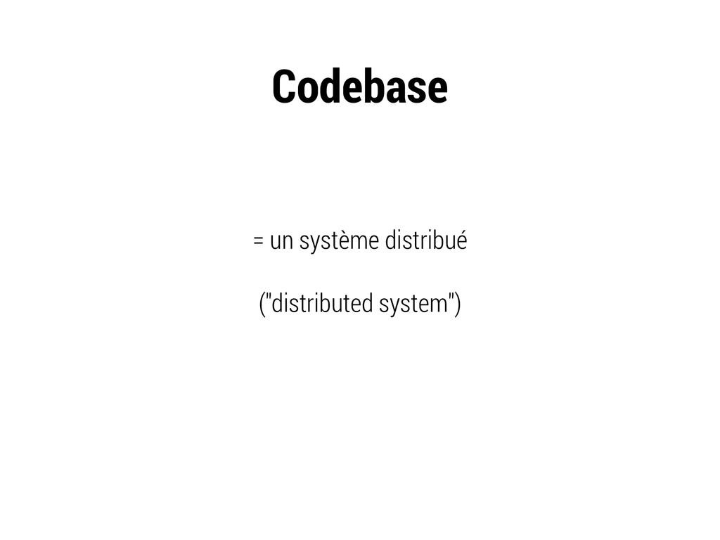 "Codebase = un système distribué (""distributed s..."
