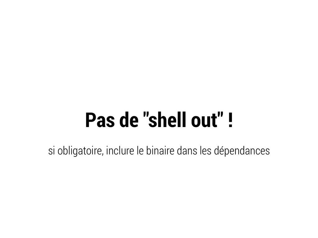 """Pas de """"shell out"""" ! si obligatoire, inclure le..."""