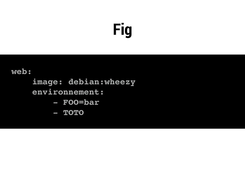 web: image: debian:wheezy environnement: - FOO=...