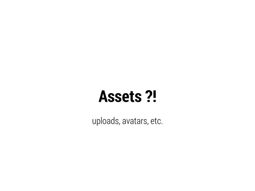 Assets ?! uploads, avatars, etc.