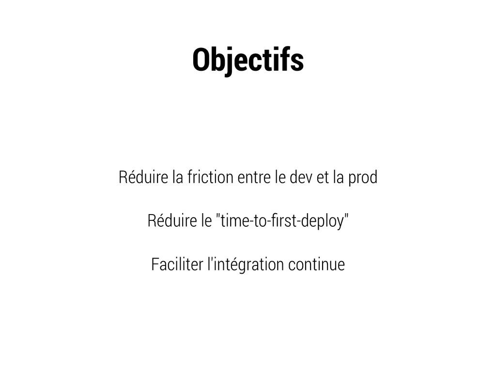 Objectifs Réduire la friction entre le dev et l...