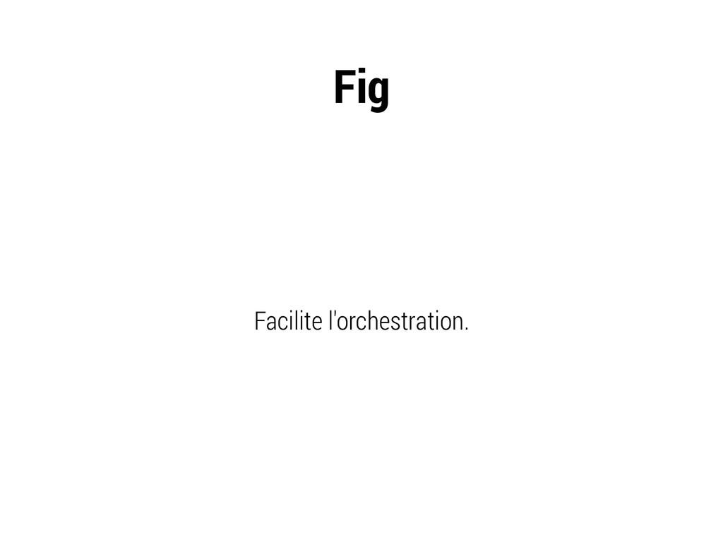 Fig Facilite l'orchestration.