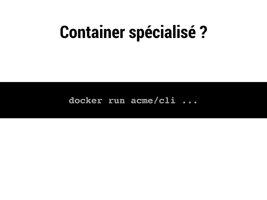 Container spécialisé ? docker run acme/cli ...