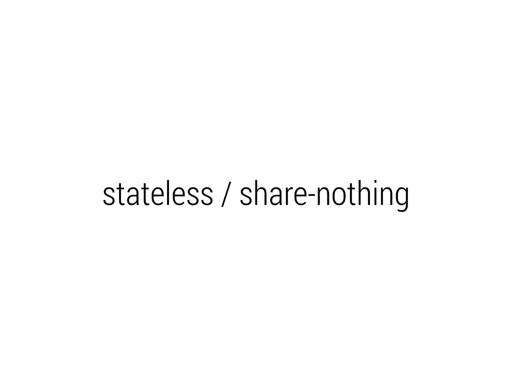 stateless / share-nothing