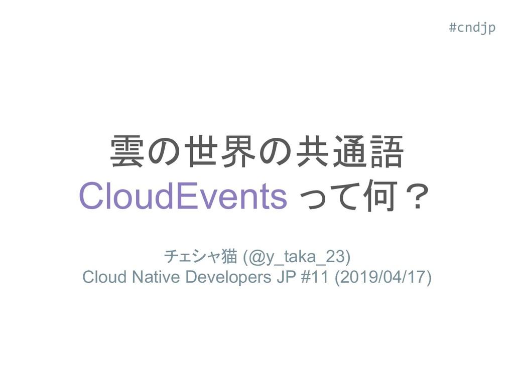 雲の世界の共通語 CloudEvents って何? チェシャ猫 (@y_taka_23) Cl...