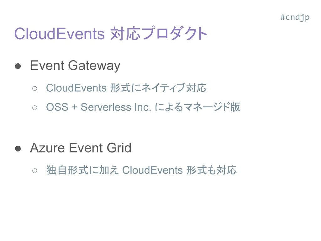 CloudEvents 対応プロダクト ● Event Gateway ○ CloudEven...