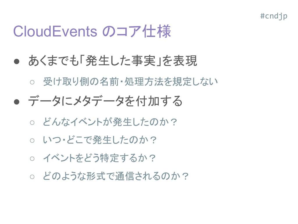 CloudEvents のコア仕様 ● あくまでも「発生した事実」を表現 ○ 受け取り側の名前...
