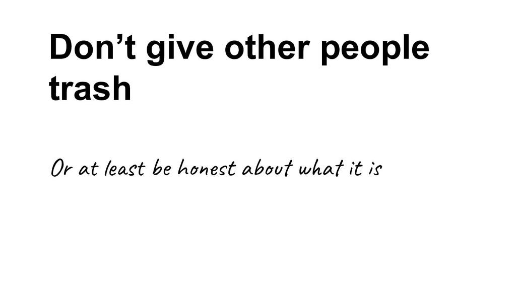 Don't give other people trash Or a s e h t a w ...