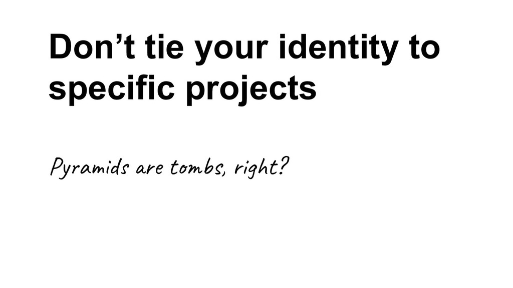 Don't tie your identity to specific projects Py...