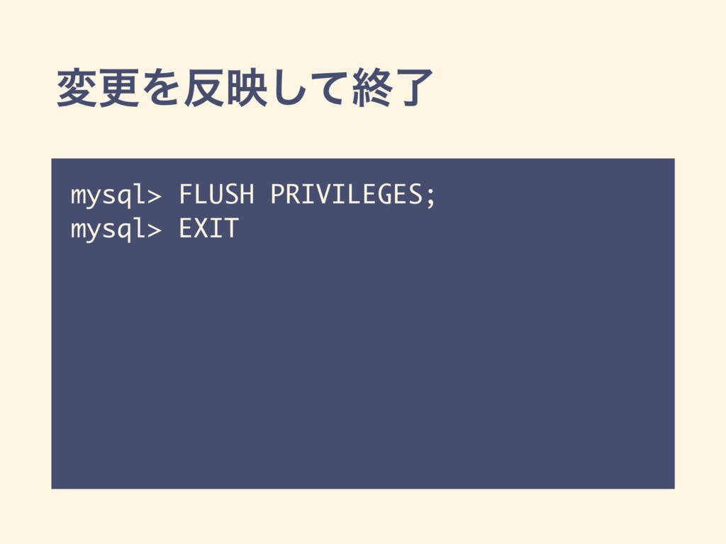 มߋΛөͯ͠ऴྃ mysql> FLUSH PRIVILEGES; mysql> EXIT