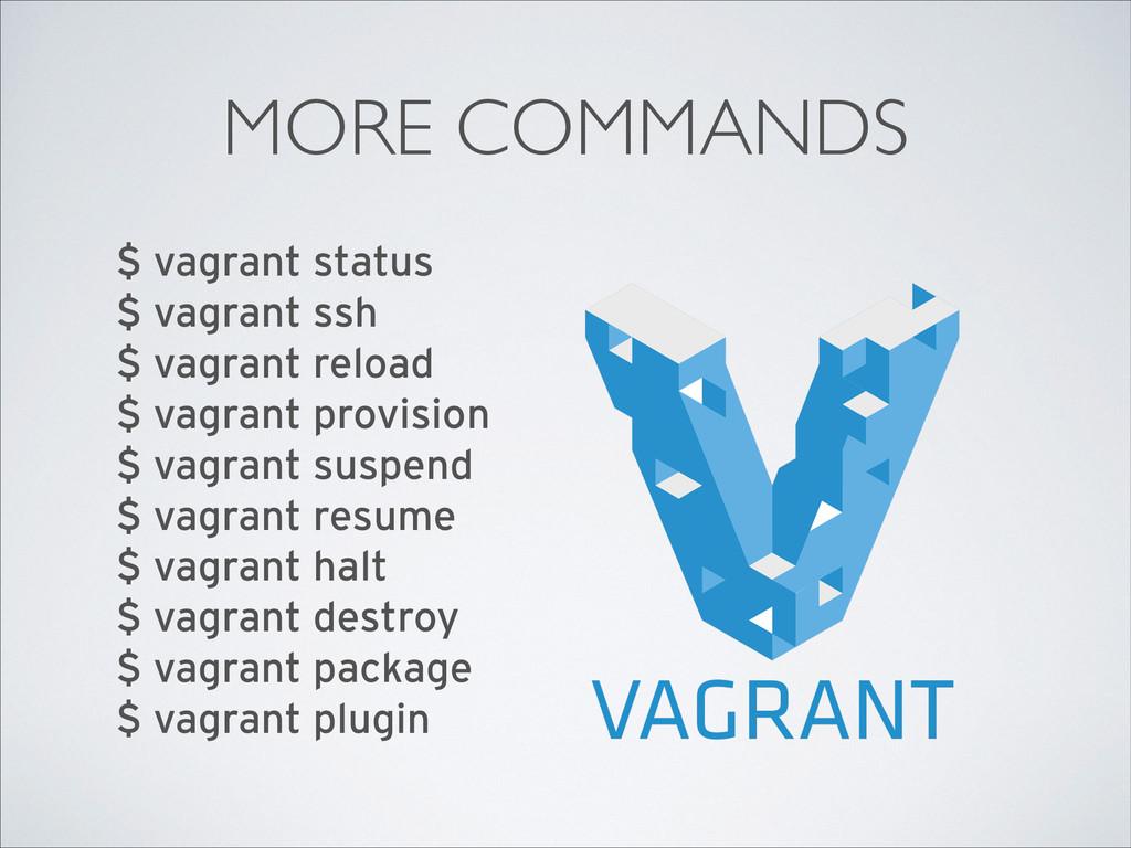 MORE COMMANDS $ vagrant status $ vagrant ssh ...