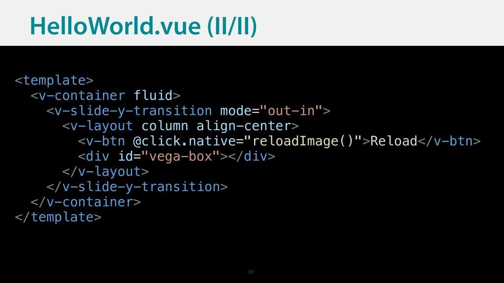 17 HelloWorld.vue (II/II) <template> <v-contain...