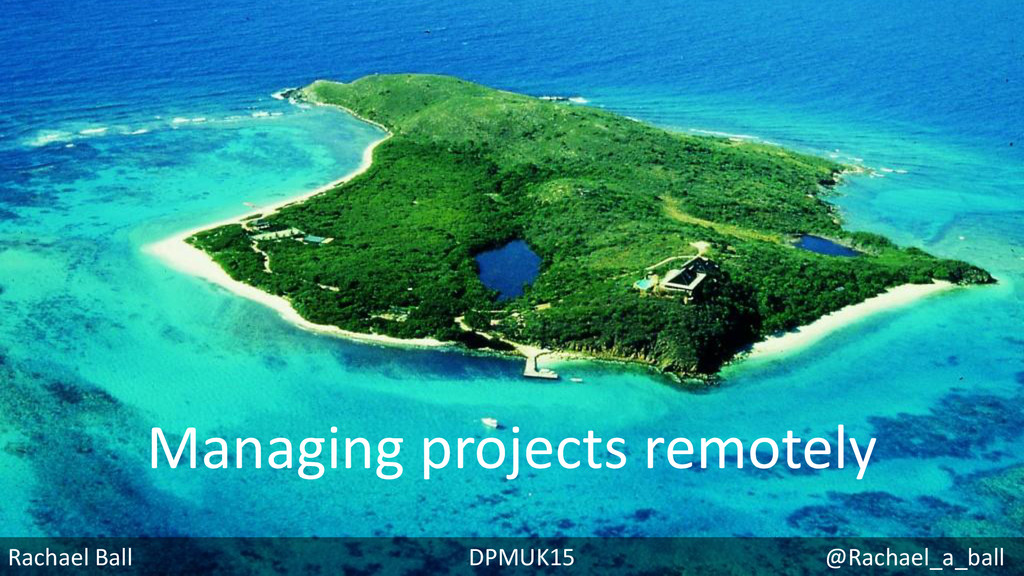 Managing projects remotely Rachael Ball DPMUK15...