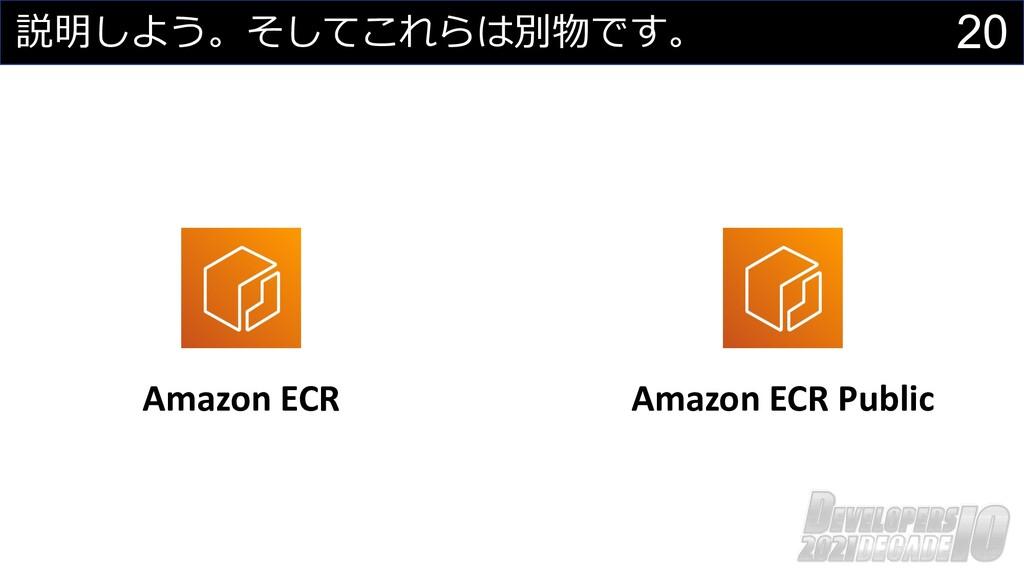 20 説明しよう。そしてこれらは別物です。 Amazon ECR Amazon ECR Pub...