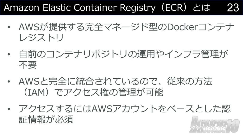 23 Amazon Elastic Container Registry(ECR)とは • A...