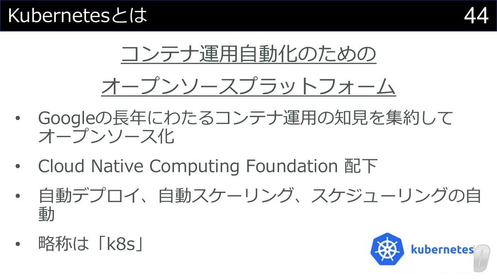 44 Kubernetesとは コンテナ運⽤⾃動化のための オープンソースプラットフォーム •...