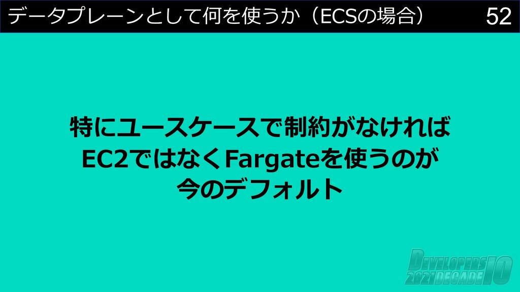52 データプレーンとして何を使うか(ECSの場合) 特にユースケースで制約がなければ EC2...