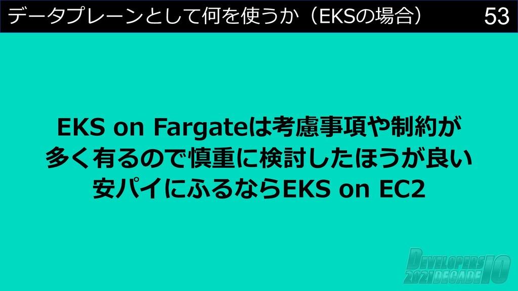53 データプレーンとして何を使うか(EKSの場合) EKS on Fargateは考慮事項や...